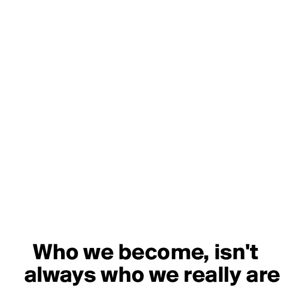 Who we become, isn't     always who we really are