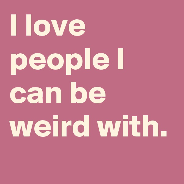 I love people I can be weird with.