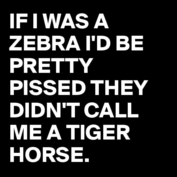 IF I WAS A ZEBRA I'D BE PRETTY PISSED THEY DIDN'T CALL ME A TIGER HORSE.