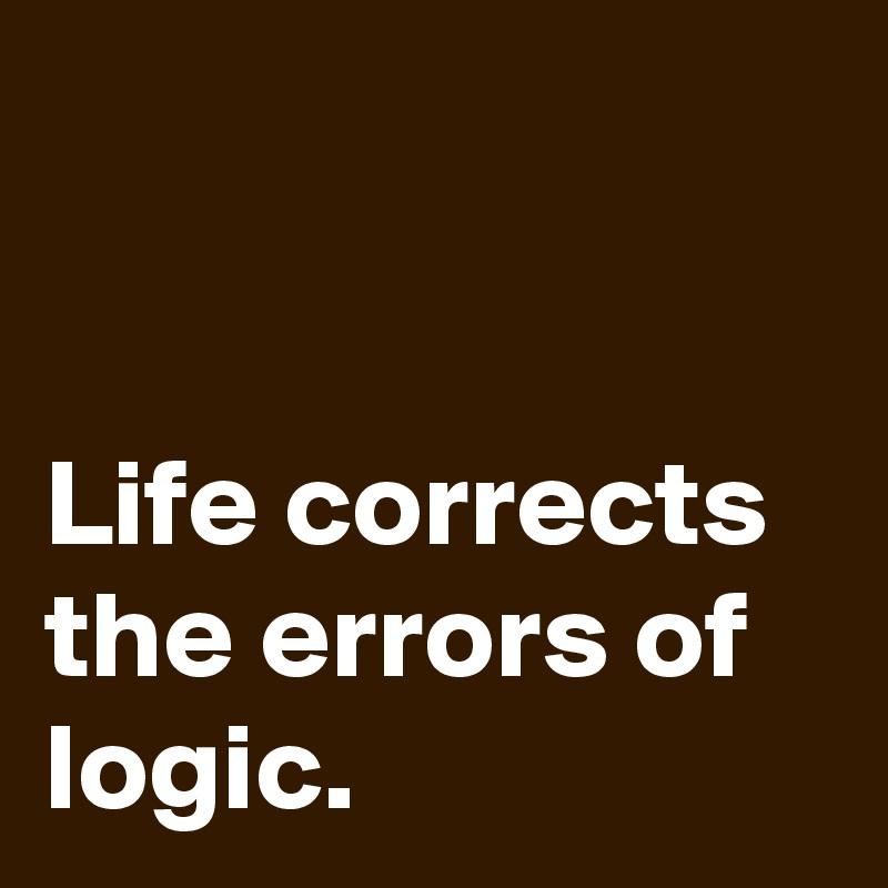 Life corrects the errors of logic.