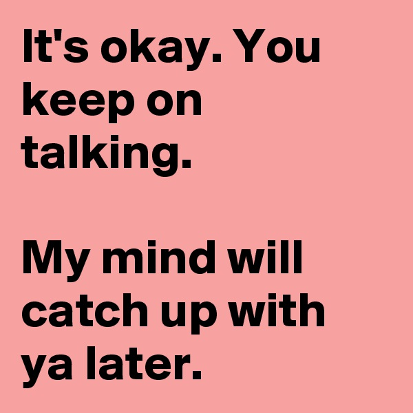 It's okay. You keep on talking.  My mind will catch up with ya later.