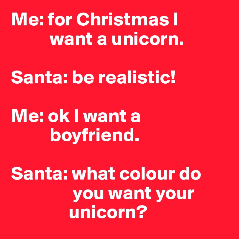 Me: for Christmas I               want a unicorn.  Santa: be realistic!   Me: ok I want a            boyfriend.  Santa: what colour do                  you want your                 unicorn?