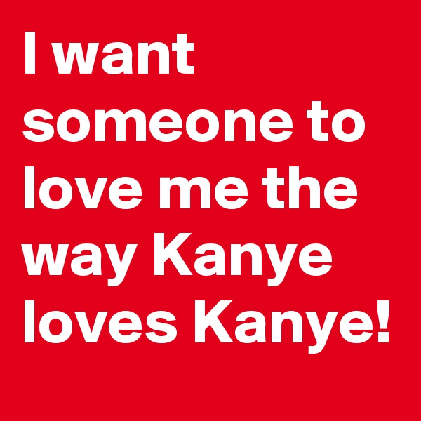 I want someone to love me the way Kanye loves Kanye!
