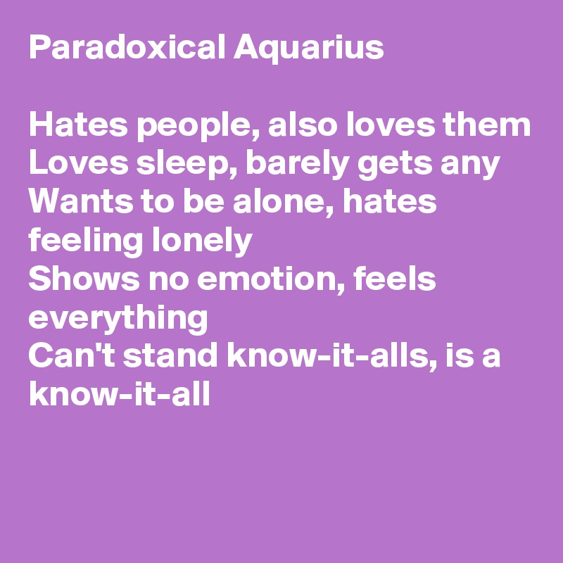 Paradoxical Aquarius  Hates people, also loves them Loves sleep, barely gets any Wants to be alone, hates feeling lonely Shows no emotion, feels everything Can't stand know-it-alls, is a know-it-all