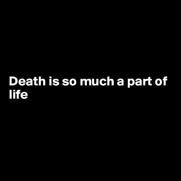Death is so much a part of life