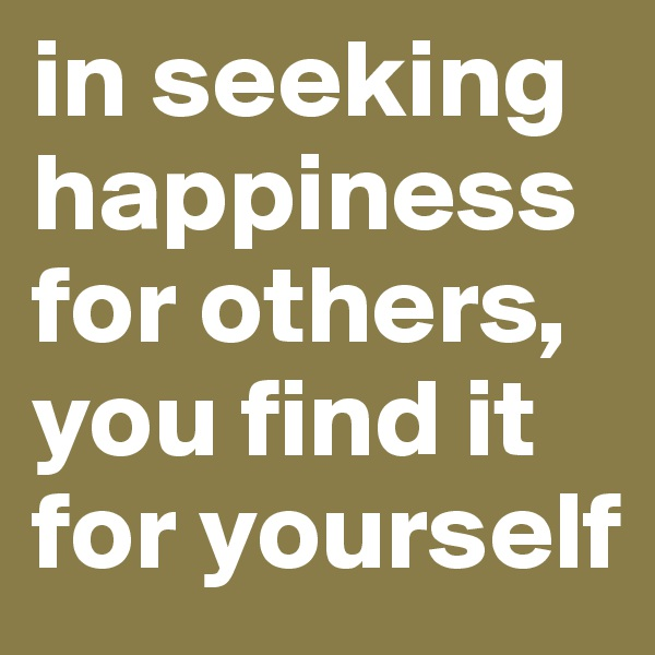 in seeking happiness for others, you find it for yourself