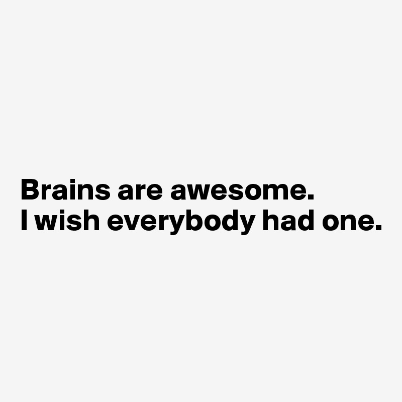 Brains are awesome. I wish everybody had one.