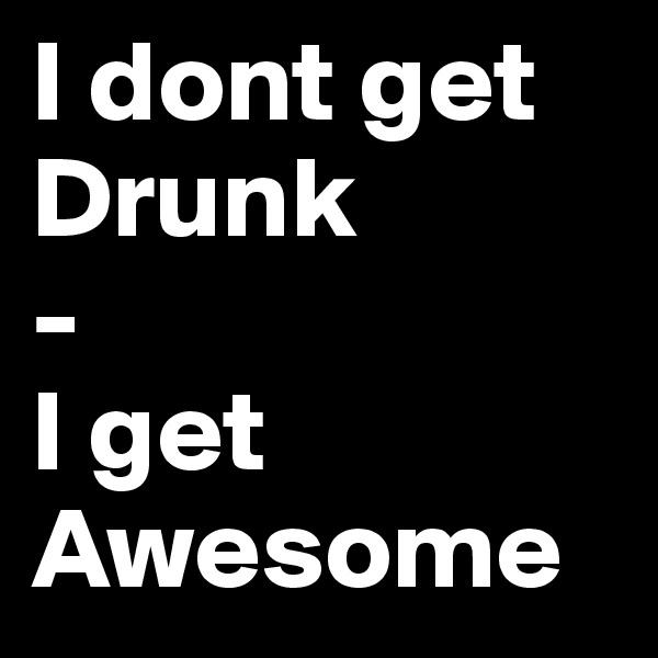 I dont get Drunk - I get Awesome