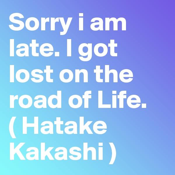 Sorry i am late. I got lost on the road of Life.        ( Hatake Kakashi )
