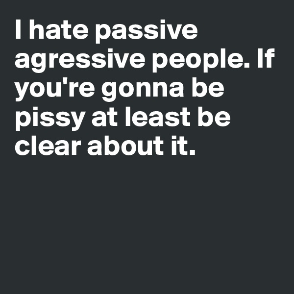 I hate passive agressive people. If you're gonna be pissy at least be clear about it.