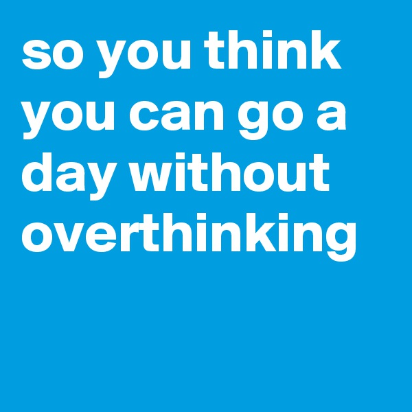 so you think you can go a day without overthinking