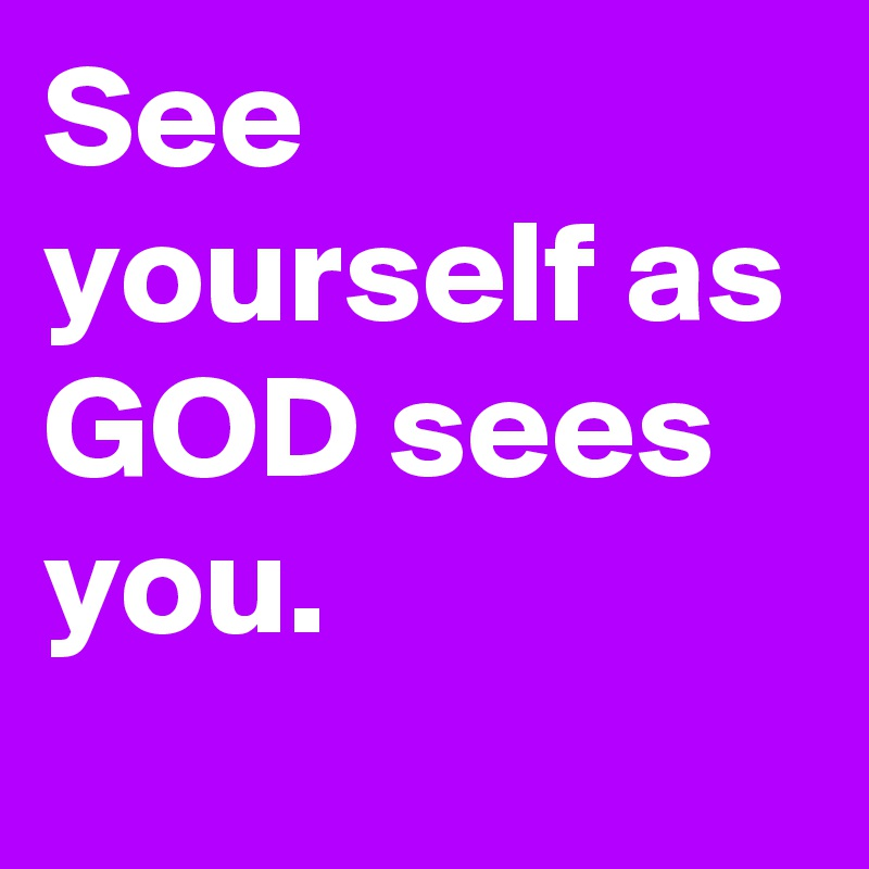 See yourself as GOD sees you.