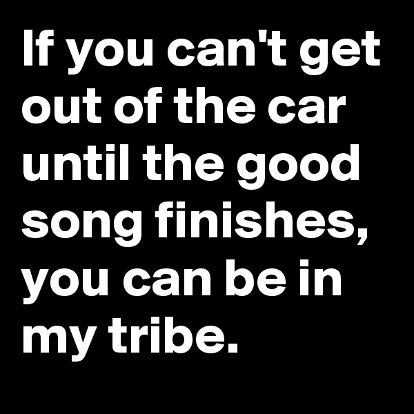 If you can't get out of the car until the good song finishes, you can be in my tribe.
