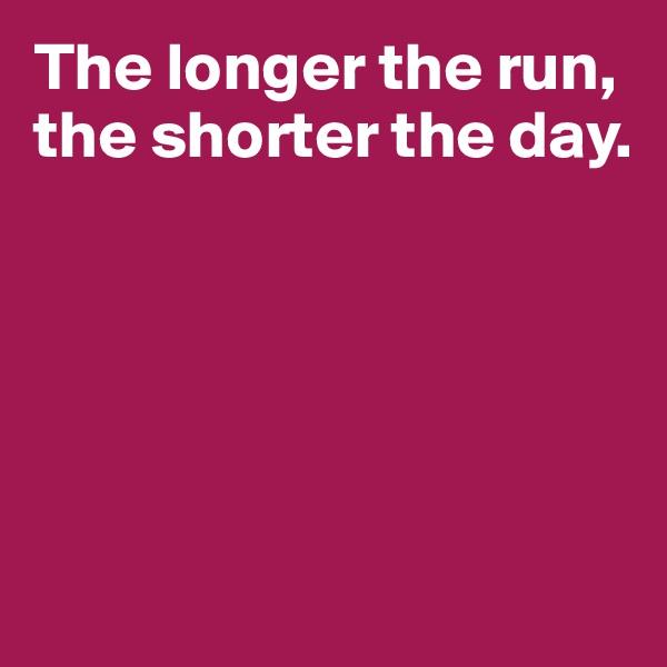 The longer the run, the shorter the day.