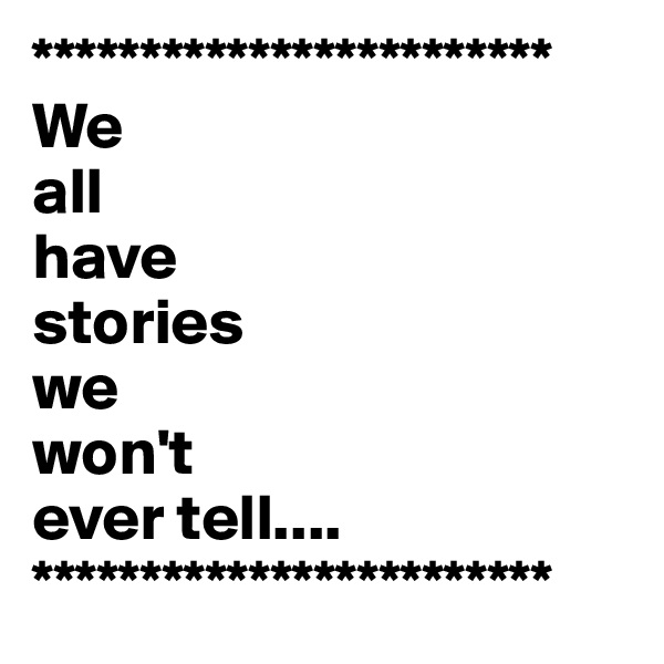 ************************ We all have  stories we  won't ever tell.... ************************