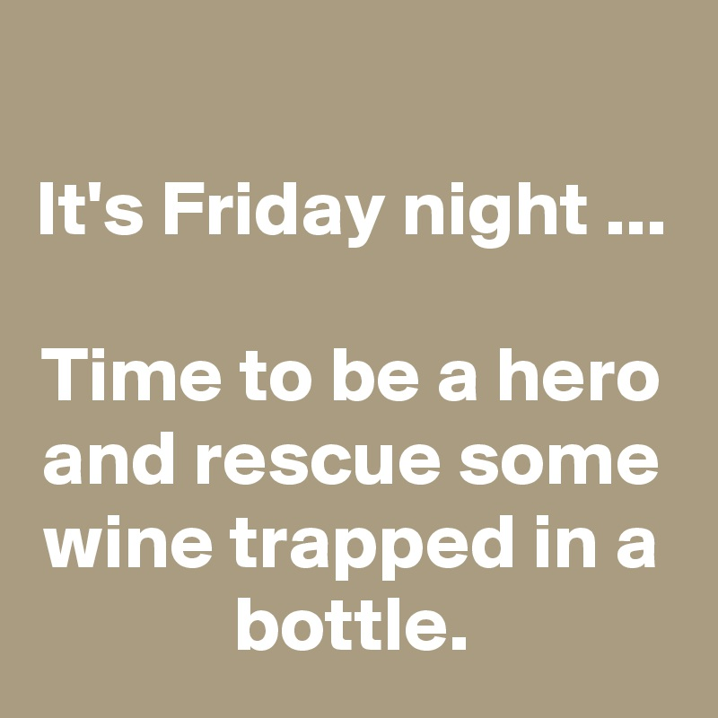It's Friday night ...  Time to be a hero and rescue some wine trapped in a bottle.