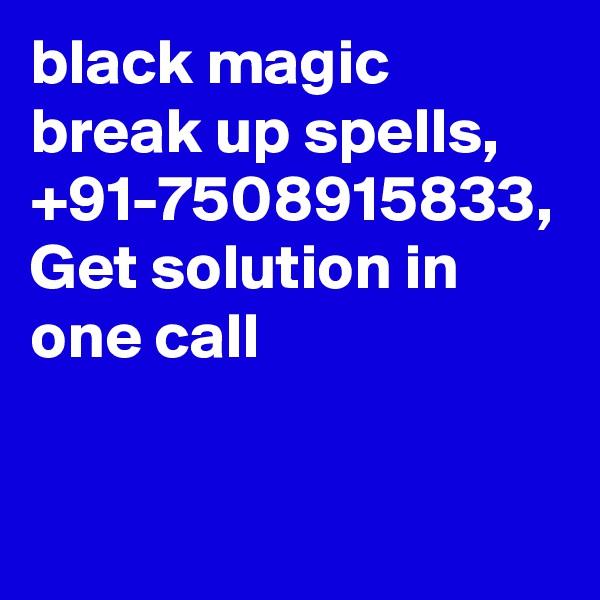 black magic break up spells, +91-7508915833, Get solution in one call