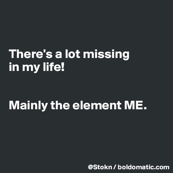 There's a lot missing in my life!   Mainly the element ME.