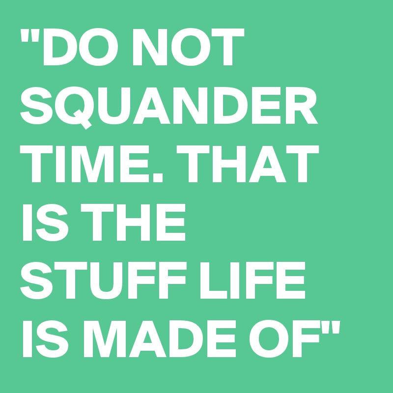 """""""DO NOT SQUANDER TIME. THAT IS THE STUFF LIFE IS MADE OF"""""""