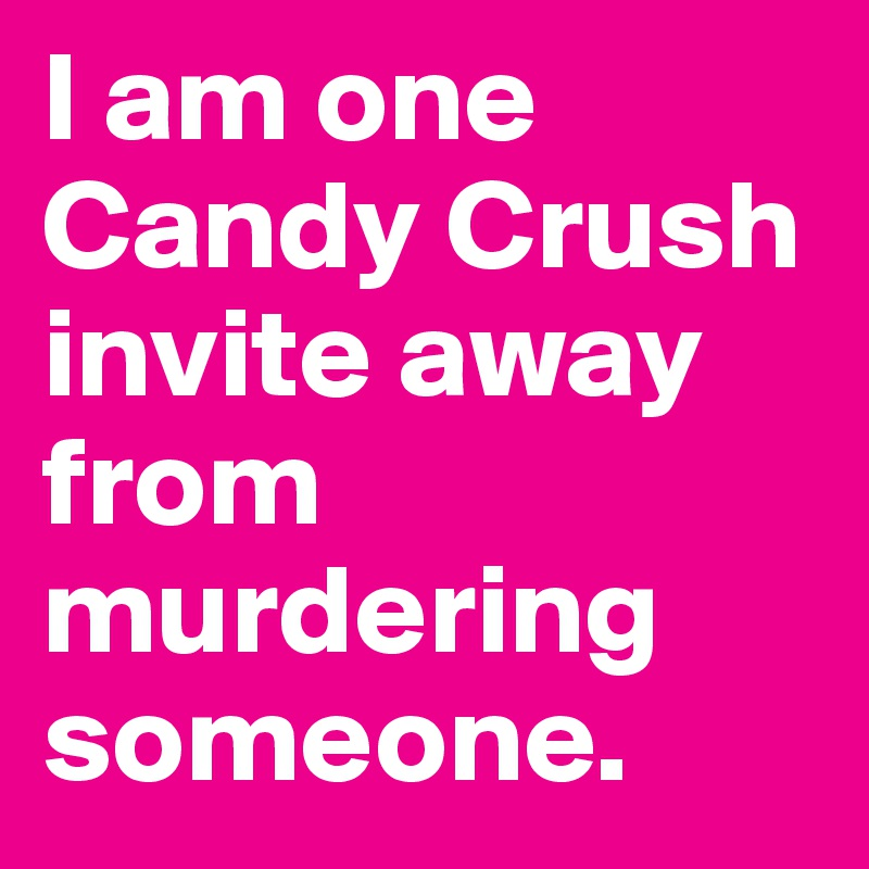 I am one Candy Crush invite away from murdering someone.