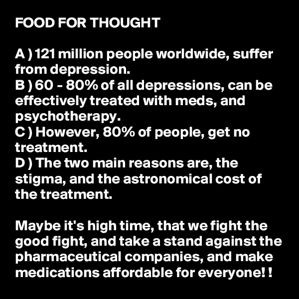 FOOD FOR THOUGHT  A ) 121 million people worldwide, suffer from depression.  B ) 60 - 80% of all depressions, can be effectively treated with meds, and psychotherapy.  C ) However, 80% of people, get no treatment.  D ) The two main reasons are, the stigma, and the astronomical cost of the treatment.   Maybe it's high time, that we fight the good fight, and take a stand against the pharmaceutical companies, and make medications affordable for everyone! !