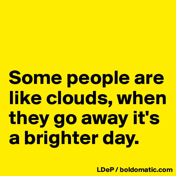Some people are like clouds, when they go away it's a brighter day.