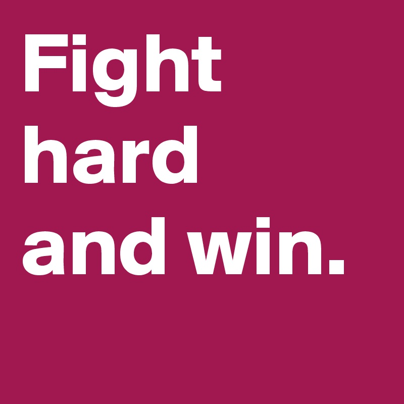 Fight hard and win.