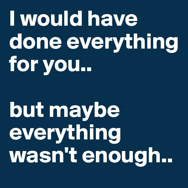 I would have done everything for you..   but maybe everything wasn't enough..