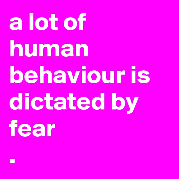 a lot of human behaviour is dictated by fear .