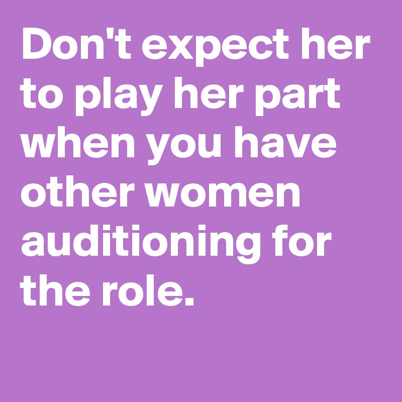 Don't expect her to play her part when you have other women auditioning for the role.