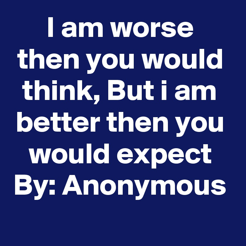 I am worse then you would think, But i am better then you would expect By: Anonymous