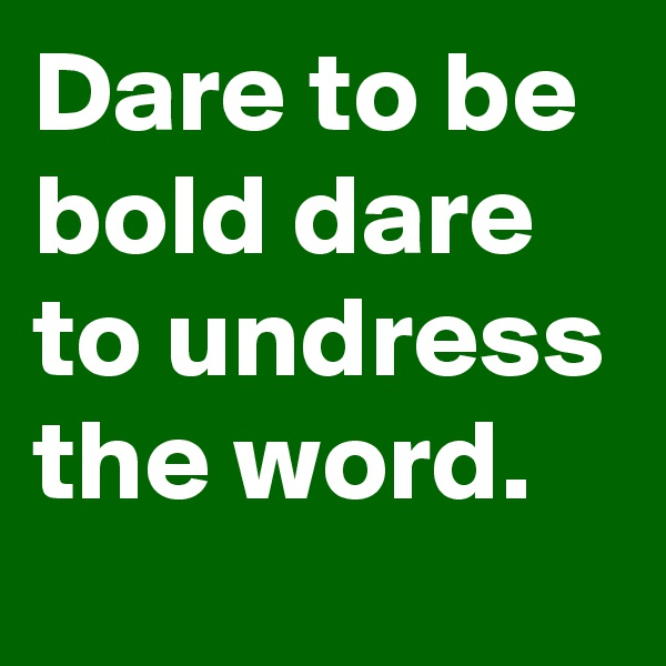 Dare to be bold dare to undress the word.