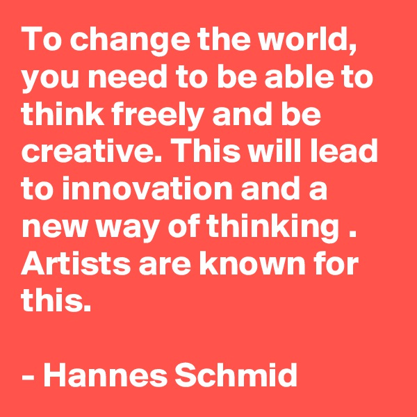 To change the world, you need to be able to think freely and be creative. This will lead to innovation and a new way of thinking . Artists are known for this.   - Hannes Schmid