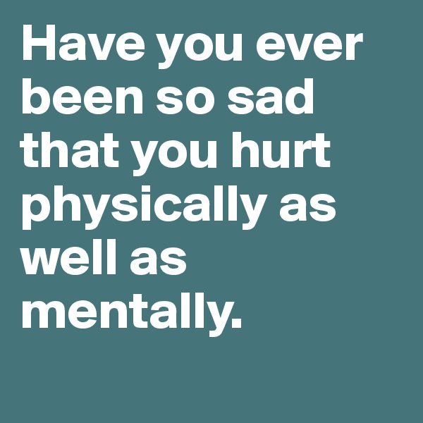 Have you ever been so sad that you hurt physically as well as mentally.