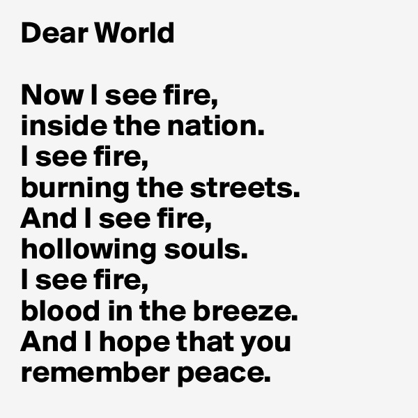 Dear World  Now I see fire, inside the nation. I see fire, burning the streets. And I see fire, hollowing souls. I see fire, blood in the breeze. And I hope that you remember peace.