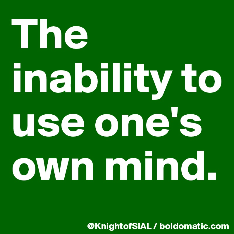 The inability to use one's own mind.