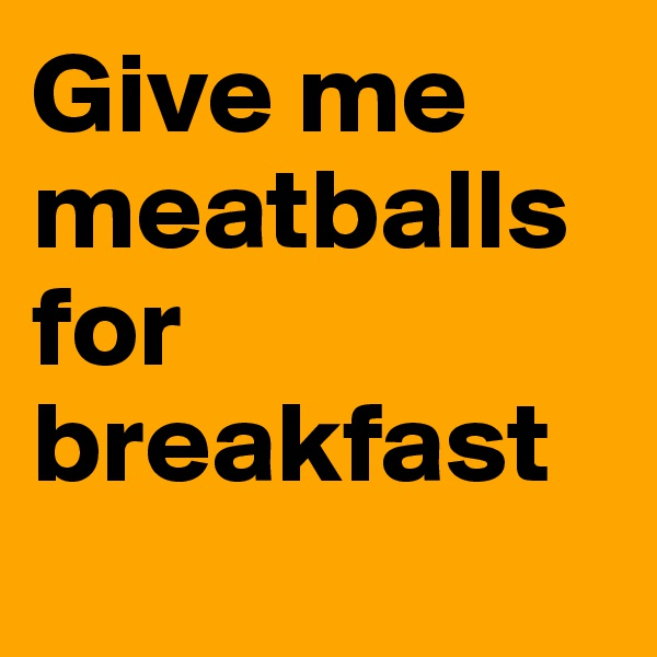 Give me meatballs for breakfast