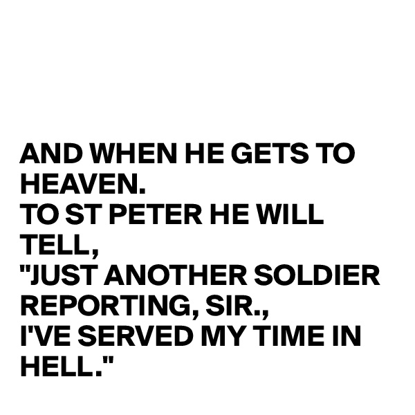 "AND WHEN HE GETS TO HEAVEN. TO ST PETER HE WILL TELL, ""JUST ANOTHER SOLDIER REPORTING, SIR., I'VE SERVED MY TIME IN HELL."""