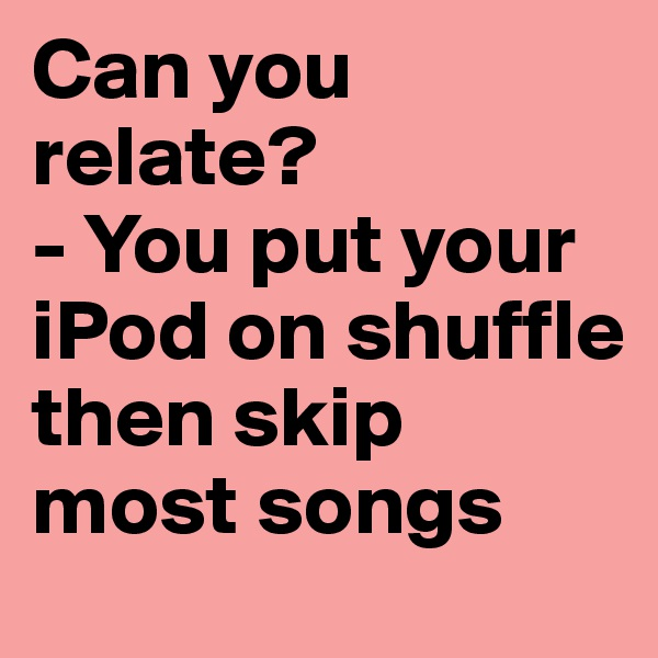 Can you relate? - You put your iPod on shuffle then skip most songs