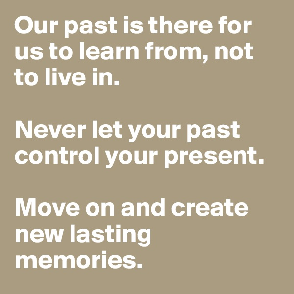 Our past is there for us to learn from, not to live in.   Never let your past control your present.  Move on and create new lasting memories.