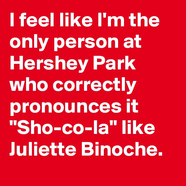 "I feel like I'm the only person at Hershey Park who correctly pronounces it ""Sho-co-la"" like Juliette Binoche."