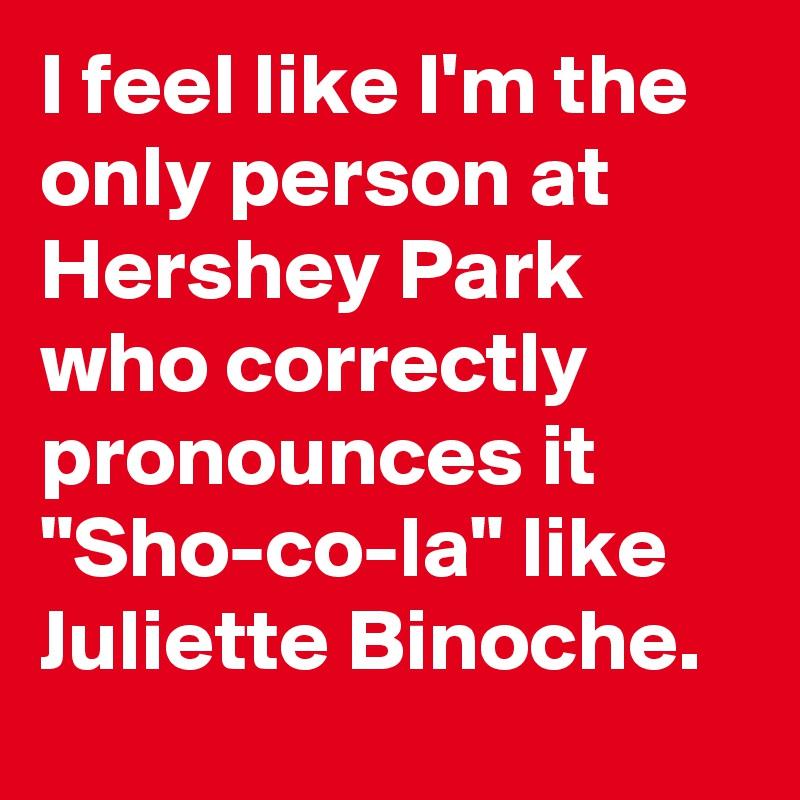 "I feel like I'm the only person at Hershey Park who correctly pronounces it ""Sho-co-la"" like Juliette Binoche."