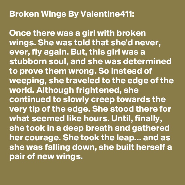 Broken Wings By Valentine411:  Once there was a girl with broken wings. She was told that she'd never, ever, fly again. But, this girl was a stubborn soul, and she was determined to prove them wrong. So instead of weeping, she traveled to the edge of the world. Although frightened, she continued to slowly creep towards the very tip of the edge. She stood there for what seemed like hours. Until, finally, she took in a deep breath and gathered her courage. She took the leap... and as she was falling down, she built herself a pair of new wings.