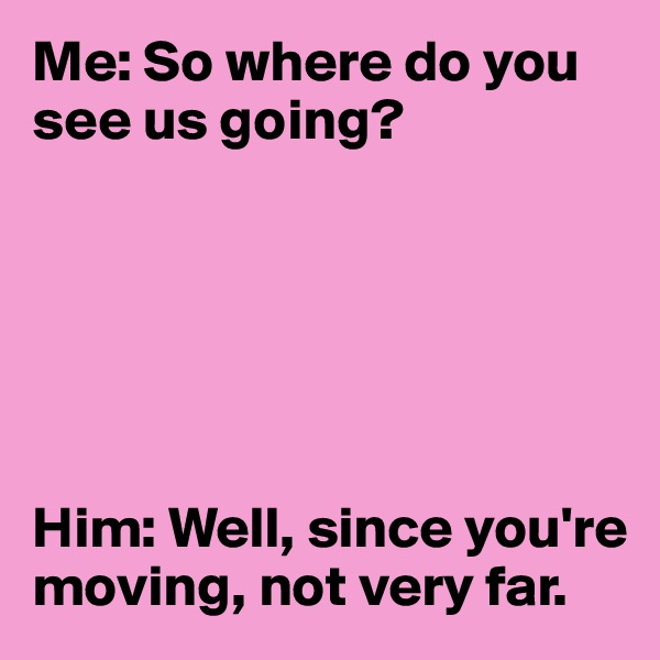 Me: So where do you see us going?        Him: Well, since you're moving, not very far.