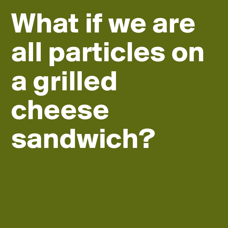 What if we are all particles on a grilled cheese sandwich?