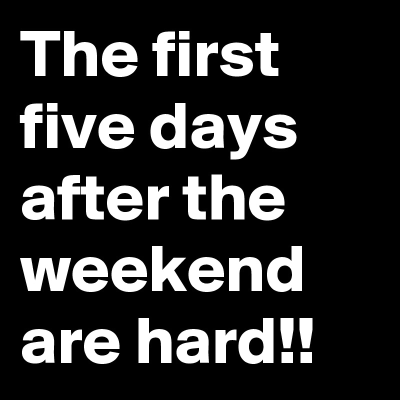 The first five days after the weekend are hard!!