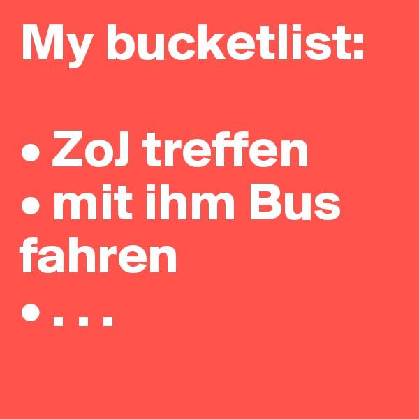 My bucketlist:   • ZoJ treffen  • mit ihm Bus fahren  • . . .