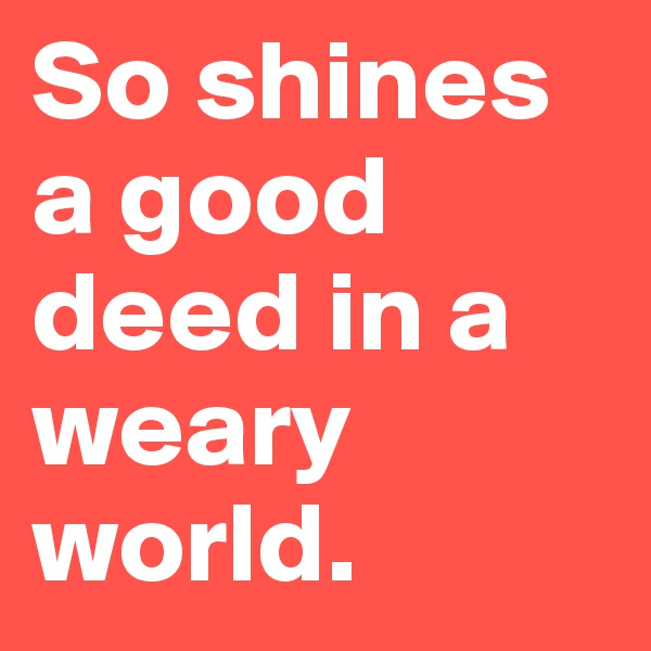 So shines a good deed in a weary world.