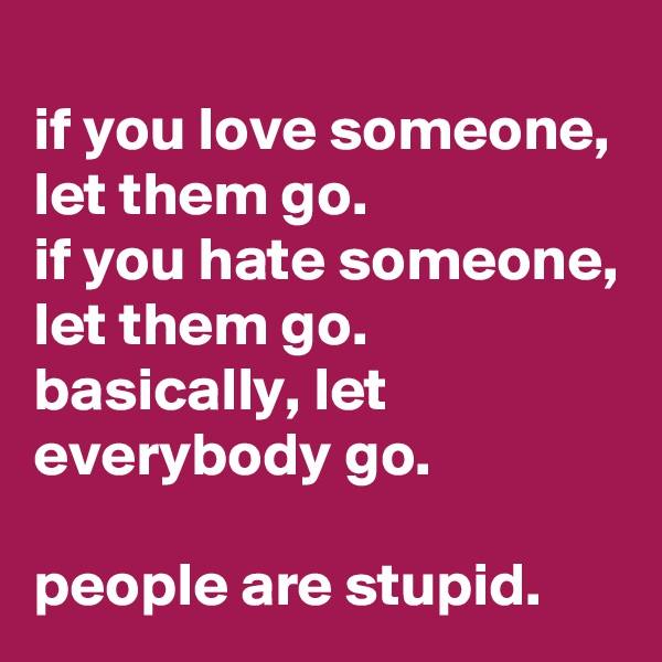 if you love someone, let them go.  if you hate someone, let them go. basically, let everybody go.  people are stupid.