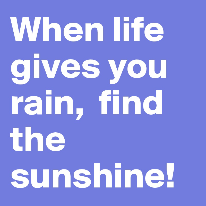 When life gives you rain,  find the sunshine!